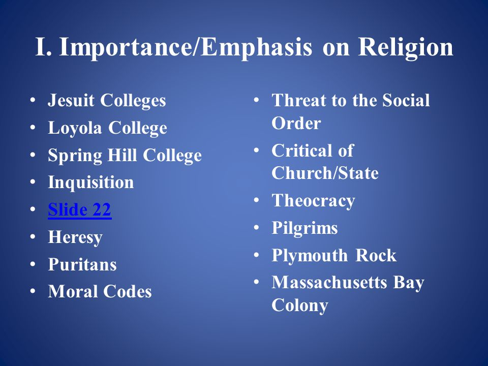 I. Importance/Emphasis on Religion Jesuit Colleges Loyola College Spring Hill College Inquisition Slide 22 Heresy Puritans Moral Codes Threat to the S