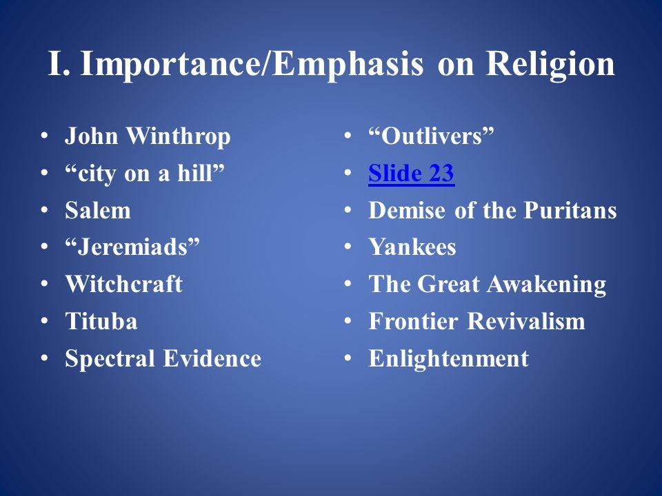 "I. Importance/Emphasis on Religion John Winthrop ""city on a hill"" Salem ""Jeremiads"" Witchcraft Tituba Spectral Evidence ""Outlivers"" Slide 23 Demise of"