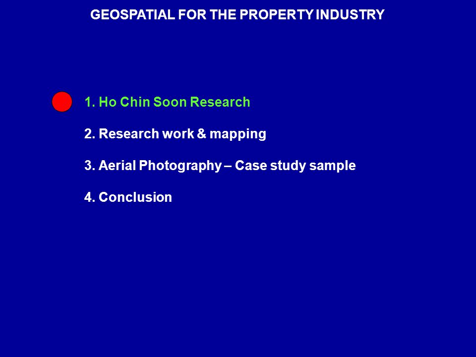 1. Ho Chin Soon Research 2. Research work & mapping 3. Aerial Photography – Case study sample 4. Conclusion GEOSPATIAL FOR THE PROPERTY INDUSTRY