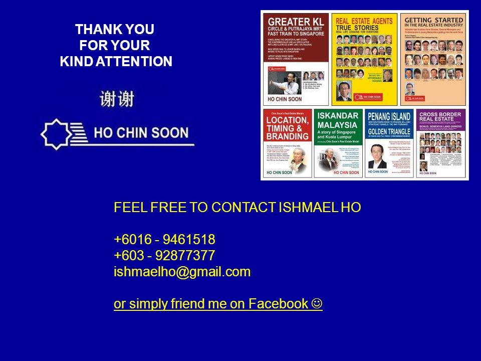 THANK YOU FOR YOUR KIND ATTENTION FEEL FREE TO CONTACT ISHMAEL HO +6016 - 9461518 +603 - 92877377 ishmaelho@gmail.com or simply friend me on Facebook