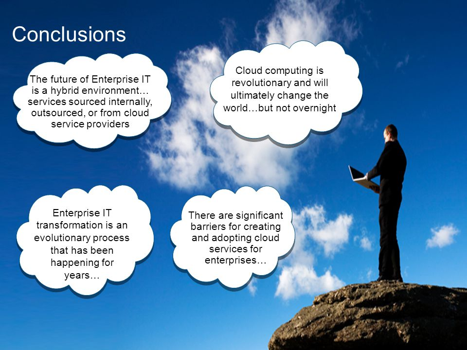 Conclusions The future of Enterprise IT is a hybrid environment… services sourced internally, outsourced, or from cloud service providers Cloud computing is revolutionary and will ultimately change the world…but not overnight Enterprise IT transformation is an evolutionary process that has been happening for years… There are significant barriers for creating and adopting cloud services for enterprises…