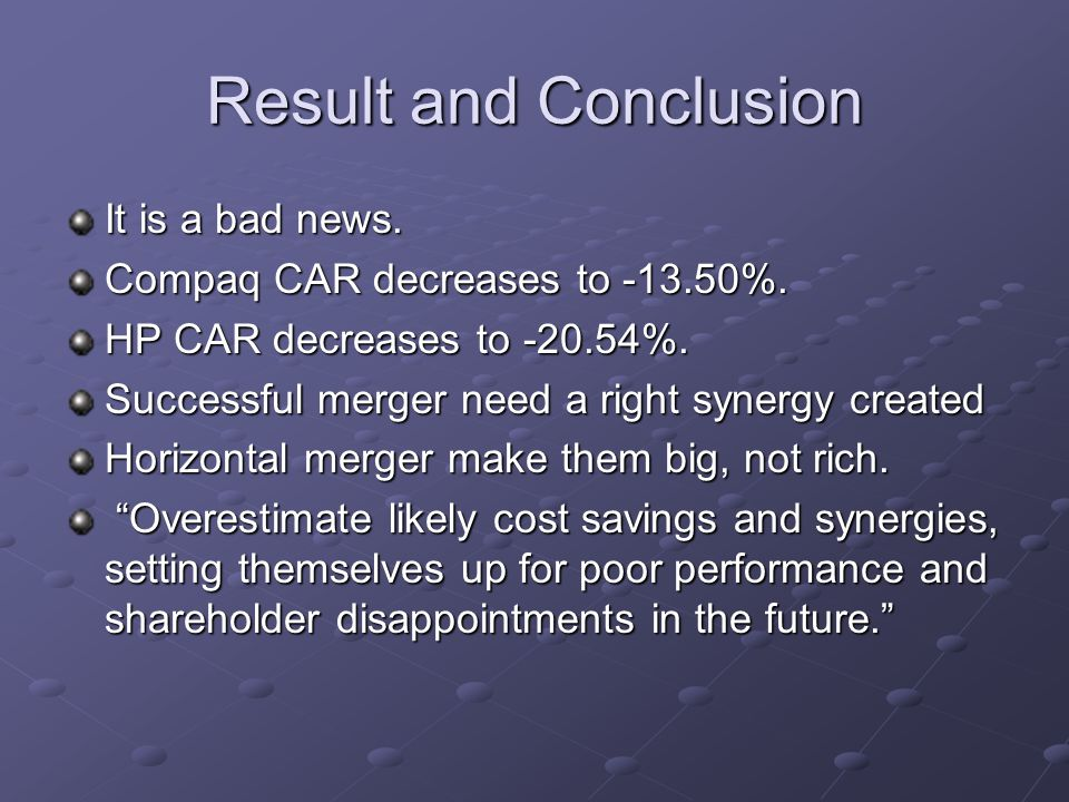 Result and Conclusion It is a bad news. Compaq CAR decreases to -13.50%. HP CAR decreases to -20.54%. Successful merger need a right synergy created H