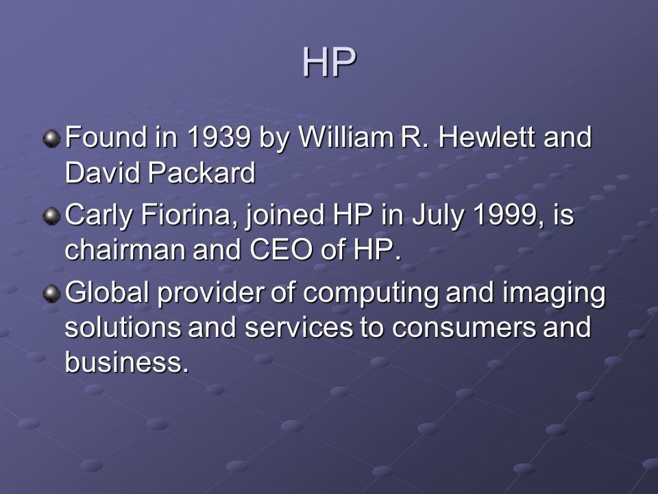 HP Found in 1939 by William R. Hewlett and David Packard Carly Fiorina, joined HP in July 1999, is chairman and CEO of HP. Global provider of computin