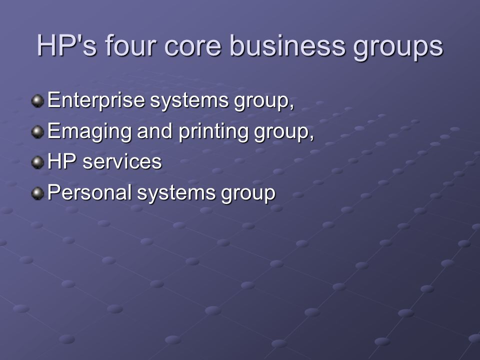 HP's four core business groups Enterprise systems group, Emaging and printing group, HP services Personal systems group