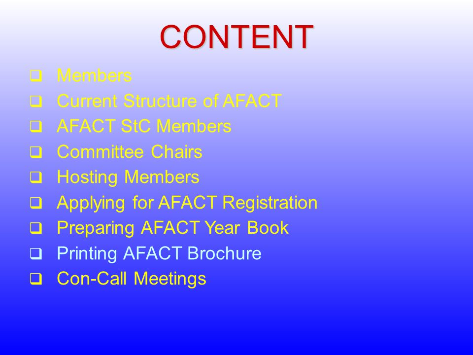 CONTENT  Members  Current Structure of AFACT  AFACT StC Members  Committee Chairs  Hosting Members  Applying for AFACT Registration  Preparing AFACT Year Book  Printing AFACT Brochure  Con-Call Meetings
