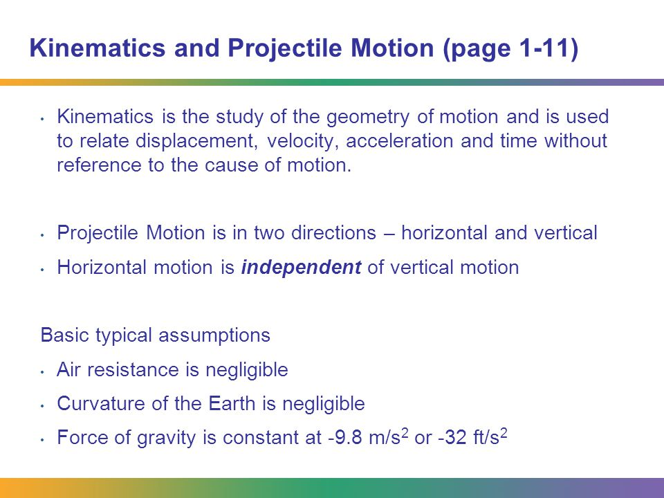 Kinematics and Projectile Motion (page 1-11) Kinematics is the study of the geometry of motion and is used to relate displacement, velocity, accelerat
