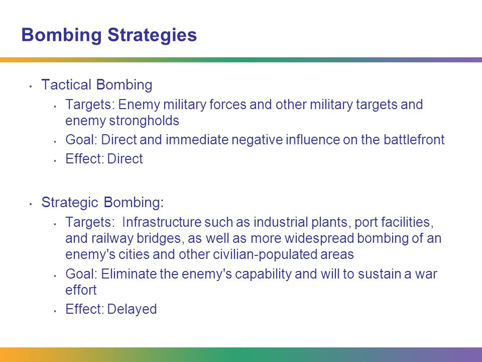 Bombing Strategies Tactical Bombing Targets: Enemy military forces and other military targets and enemy strongholds Goal: Direct and immediate negativ