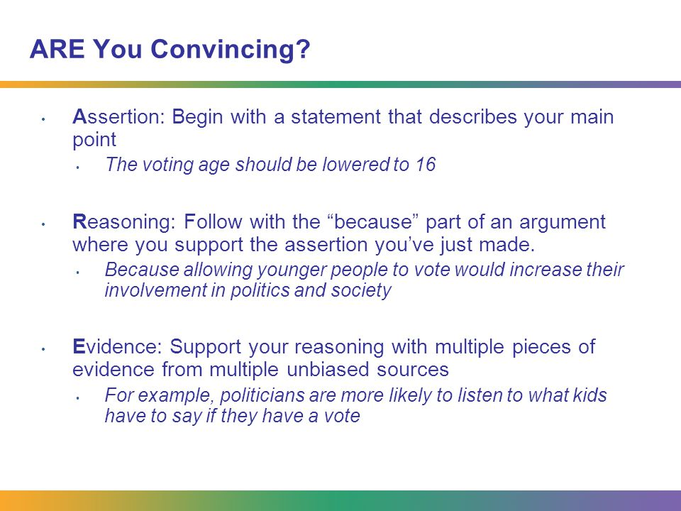 ARE You Convincing? Assertion: Begin with a statement that describes your main point The voting age should be lowered to 16 Reasoning: Follow with the