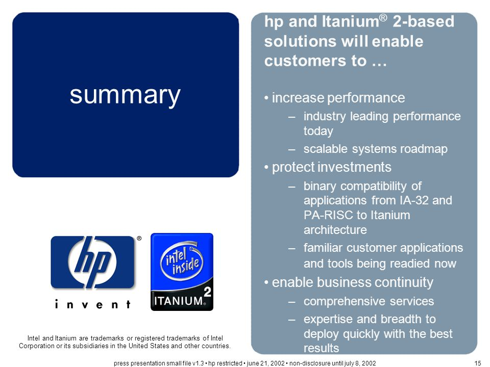 summary hp and Itanium ® 2-based solutions will enable customers to … increase performance –industry leading performance today –scalable systems roadmap protect investments –binary compatibility of applications from IA-32 and PA-RISC to Itanium architecture –familiar customer applications and tools being readied now enable business continuity –comprehensive services –expertise and breadth to deploy quickly with the best results Intel and Itanium are trademarks or registered trademarks of Intel Corporation or its subsidiaries in the United States and other countries.