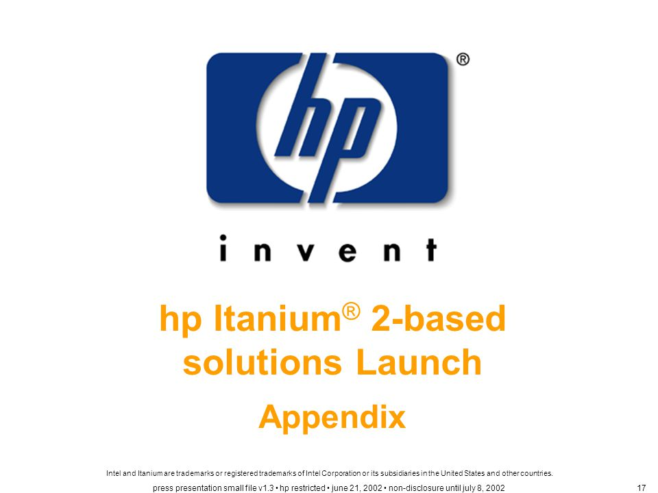 hp Itanium ® 2-based solutions Launch Appendix Intel and Itanium are trademarks or registered trademarks of Intel Corporation or its subsidiaries in the United States and other countries.