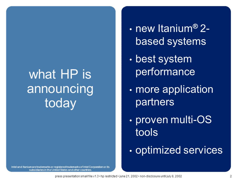 today's agenda benefits of a new architecture enterprise customer needs –increase performance –protect customers' investment –enable business continuity Intel and Itanium are trademarks or registered trademarks of Intel Corporation or its subsidiaries in the United States and other countries.