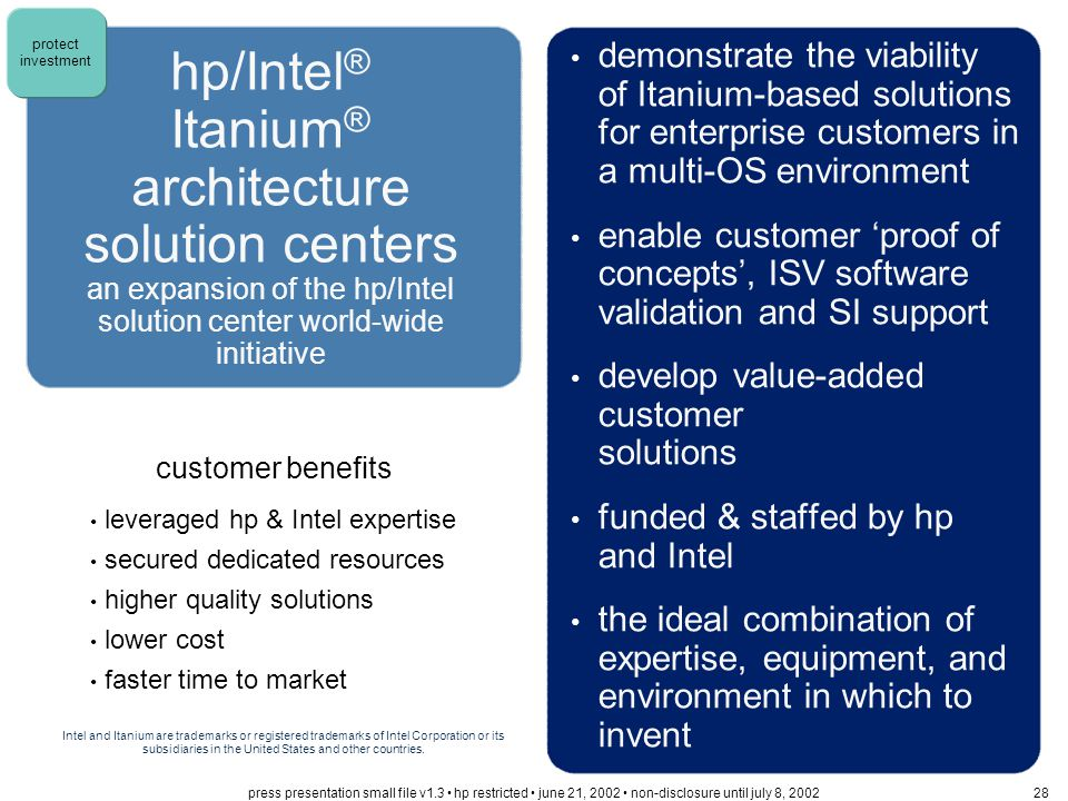 customer benefits leveraged hp & Intel expertise secured dedicated resources higher quality solutions lower cost faster time to market hp/Intel ® Itanium ® architecture solution centers an expansion of the hp/Intel solution center world-wide initiative demonstrate the viability of Itanium-based solutions for enterprise customers in a multi-OS environment enable customer 'proof of concepts', ISV software validation and SI support develop value-added customer solutions funded & staffed by hp and Intel the ideal combination of expertise, equipment, and environment in which to invent Intel and Itanium are trademarks or registered trademarks of Intel Corporation or its subsidiaries in the United States and other countries.