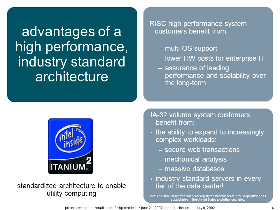 with Itanium ® 2-based systems, Windows and Linux further extend into the enterprise and HP-UX 11i becomes more pervasive across the enterprise database services access services application services applications customization applications flexibility scalability applications scalability mission critical decision criteria HP-UX 11i v1.6: leading price/performance with proven performance scalability, security and reliability; seamless migration from RISC fully supported Windows Advanced Server LE provides #1 performance to extend Windows further into the enterprise Linux open-source community leadership for optimized solutions spanning the enterprise: from secure web serving to supercomputing clusters best-of-breed operating environments Intel and Itanium are trademarks or registered trademarks of Intel Corporation or its subsidiaries in the United States and other countries.