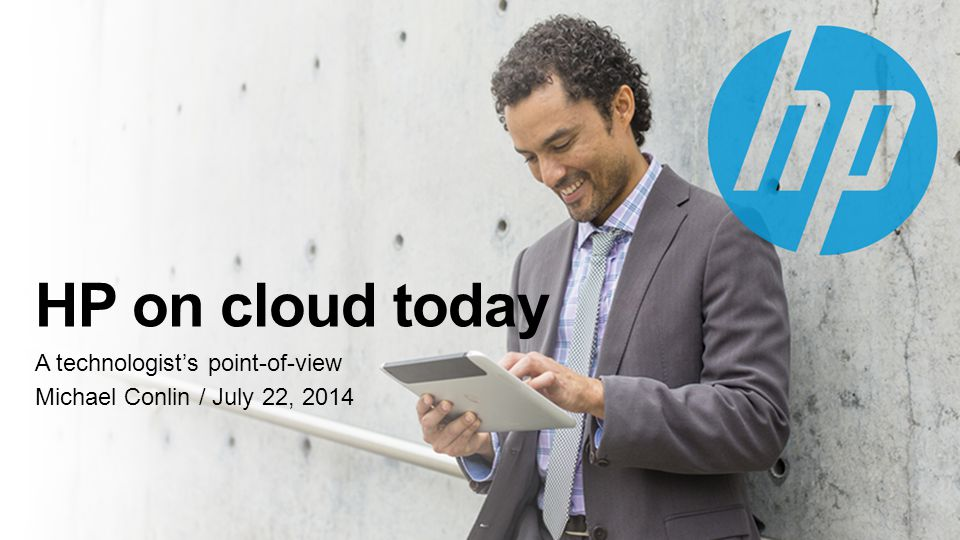 HP on cloud today A technologist's point-of-view Michael Conlin / July 22, 2014