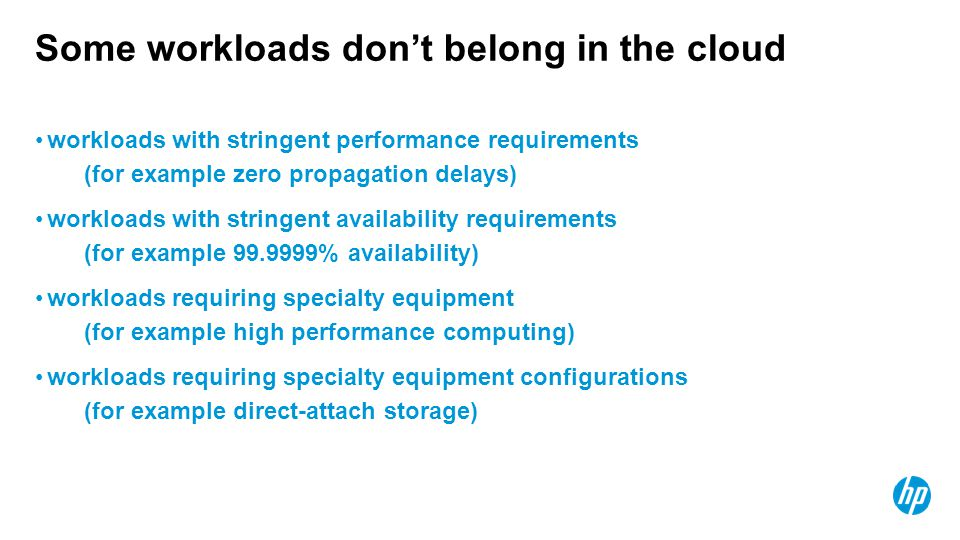 Some workloads don't belong in the cloud workloads with stringent performance requirements (for example zero propagation delays) workloads with string