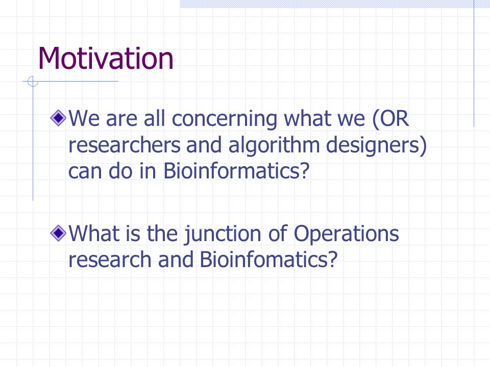 Motivation We are all concerning what we (OR researchers and algorithm designers) can do in Bioinformatics? What is the junction of Operations researc