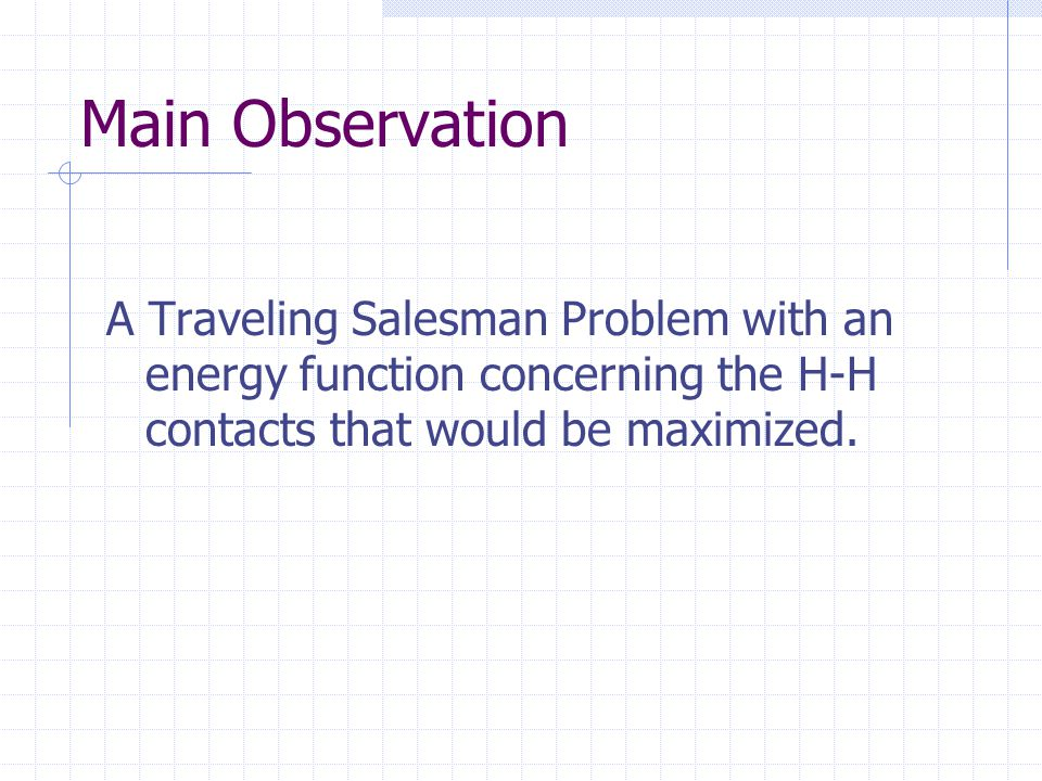 Main Observation A Traveling Salesman Problem with an energy function concerning the H-H contacts that would be maximized.