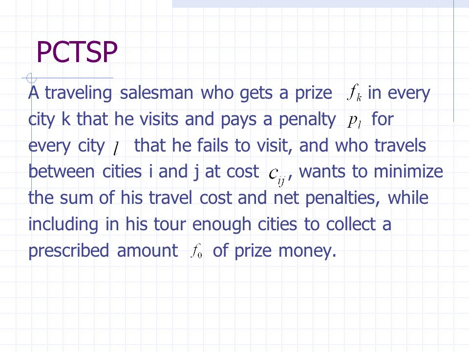 PCTSP A traveling salesman who gets a prize in every city k that he visits and pays a penalty for every city that he fails to visit, and who travels b