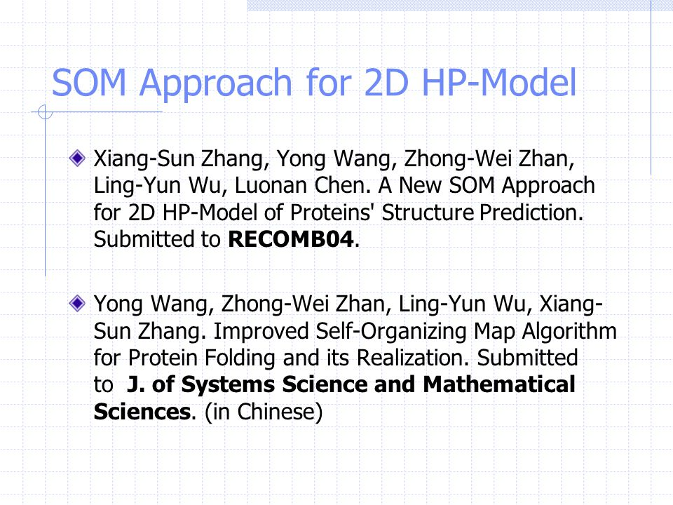 SOM Approach for 2D HP-Model Xiang-Sun Zhang, Yong Wang, Zhong-Wei Zhan, Ling-Yun Wu, Luonan Chen. A New SOM Approach for 2D HP-Model of Proteins' Str