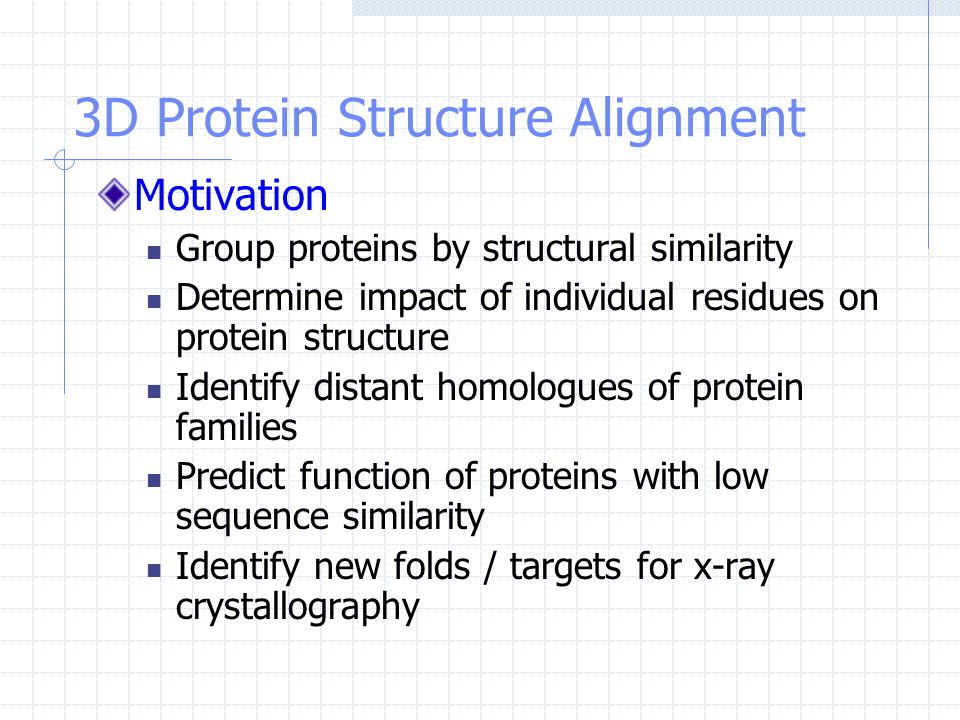 3D Protein Structure Alignment Motivation Group proteins by structural similarity Determine impact of individual residues on protein structure Identif