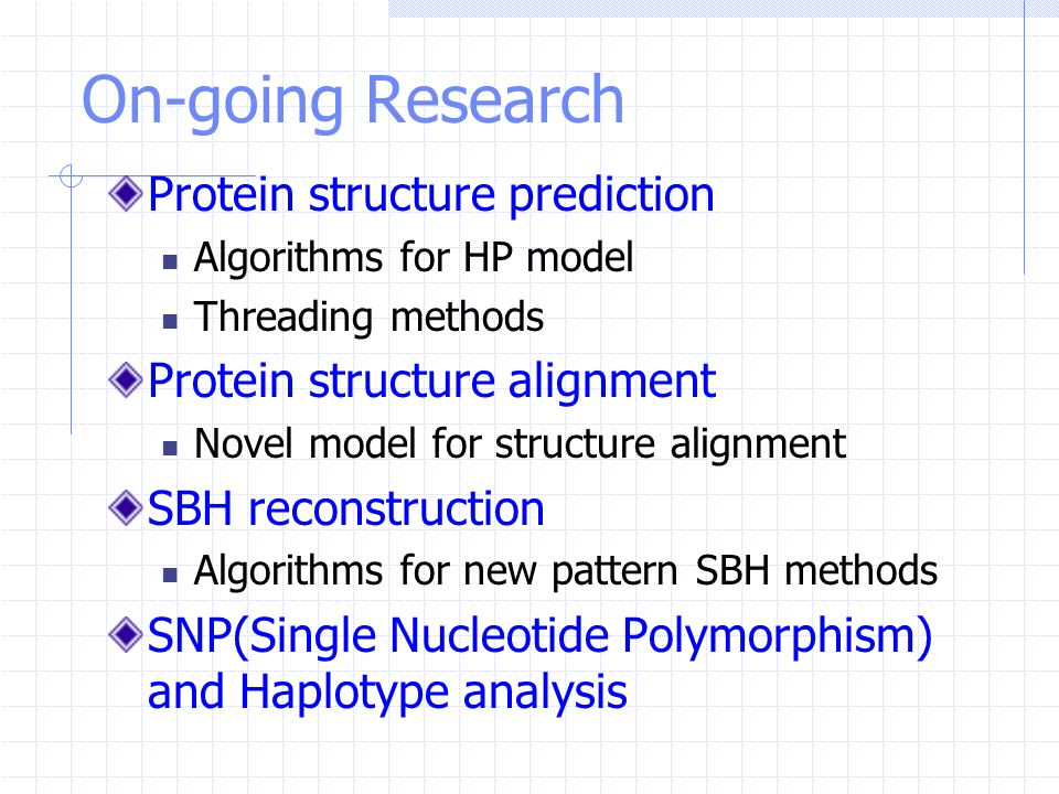 On-going Research Protein structure prediction Algorithms for HP model Threading methods Protein structure alignment Novel model for structure alignme