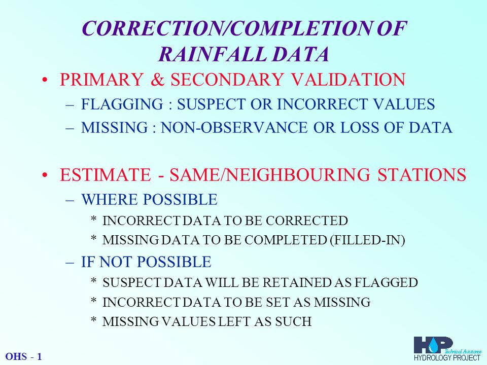 CORRECTION/COMPLETION OF RAINFALL DATA PRIMARY & SECONDARY VALIDATION –FLAGGING : SUSPECT OR INCORRECT VALUES –MISSING : NON-OBSERVANCE OR LOSS OF DATA ESTIMATE - SAME/NEIGHBOURING STATIONS –WHERE POSSIBLE *INCORRECT DATA TO BE CORRECTED *MISSING DATA TO BE COMPLETED (FILLED-IN) –IF NOT POSSIBLE *SUSPECT DATA WILL BE RETAINED AS FLAGGED *INCORRECT DATA TO BE SET AS MISSING *MISSING VALUES LEFT AS SUCH OHS - 1