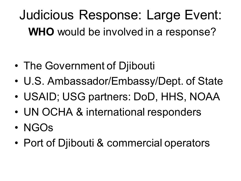 Judicious Response: Large Event: WHO would be involved in a response? The Government of Djibouti U.S. Ambassador/Embassy/Dept. of State USAID; USG par