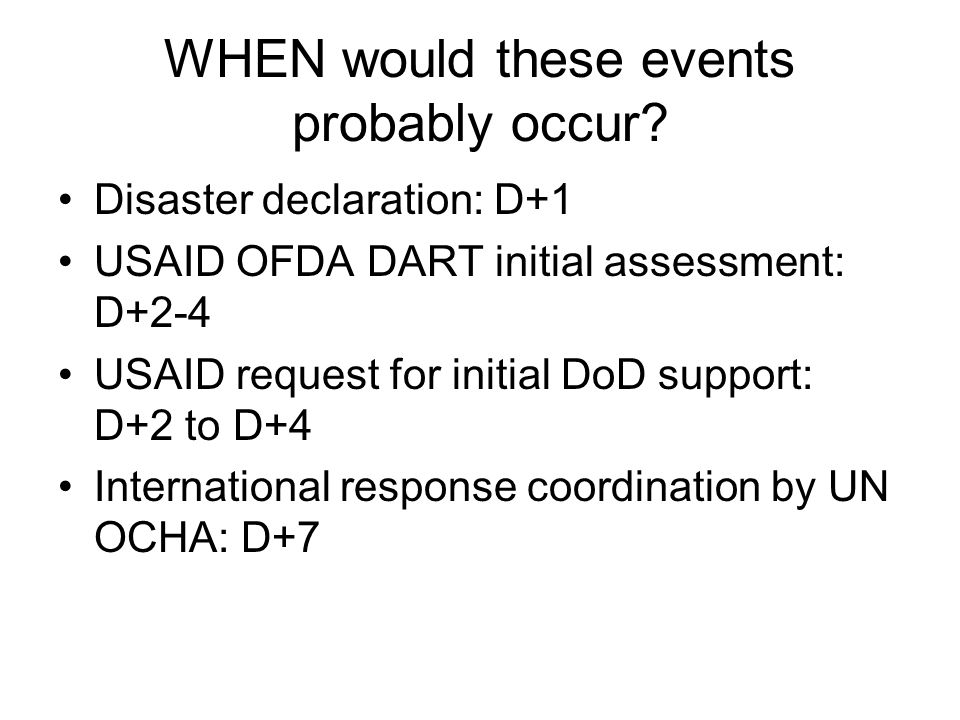 WHEN would these events probably occur? Disaster declaration: D+1 USAID OFDA DART initial assessment: D+2-4 USAID request for initial DoD support: D+2