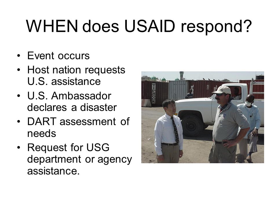WHEN does USAID respond? Event occurs Host nation requests U.S. assistance U.S. Ambassador declares a disaster DART assessment of needs Request for US
