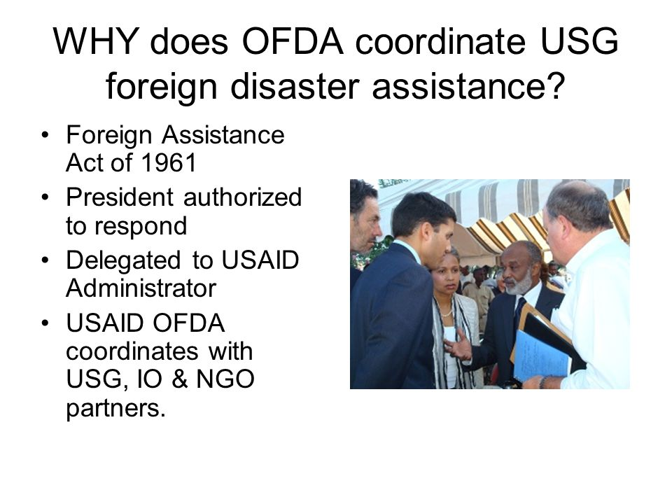 WHY does OFDA coordinate USG foreign disaster assistance? Foreign Assistance Act of 1961 President authorized to respond Delegated to USAID Administra
