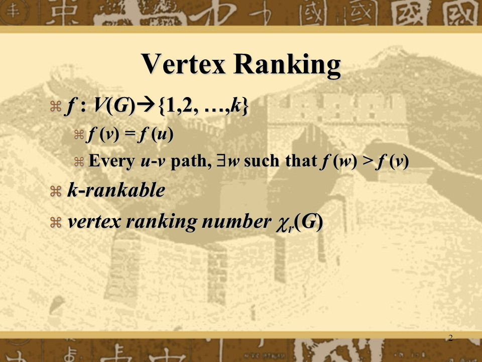 2 Vertex Ranking  f : V(G)  {1,2, …,k}  f (v) = f (u)  Every u-v path,  w such that f (w) > f (v)  k-rankable  vertex ranking number  r (G)