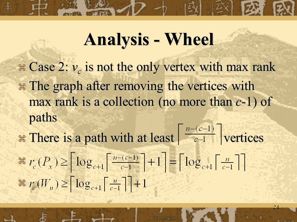24 Analysis - Wheel  Case 2: v c is not the only vertex with max rank  The graph after removing the vertices with max rank is a collection (no more than c-1) of paths  There is a path with at least vertices  