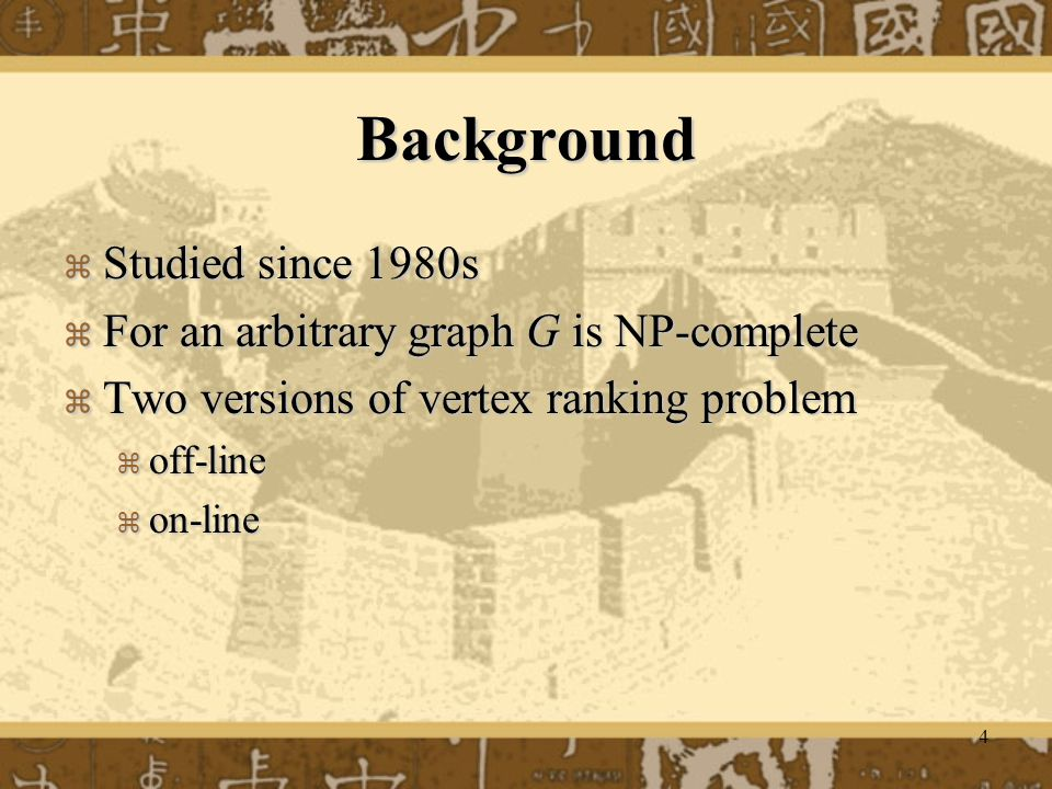 4 Background  Studied since 1980s  For an arbitrary graph G is NP-complete  Two versions of vertex ranking problem  off-line  on-line