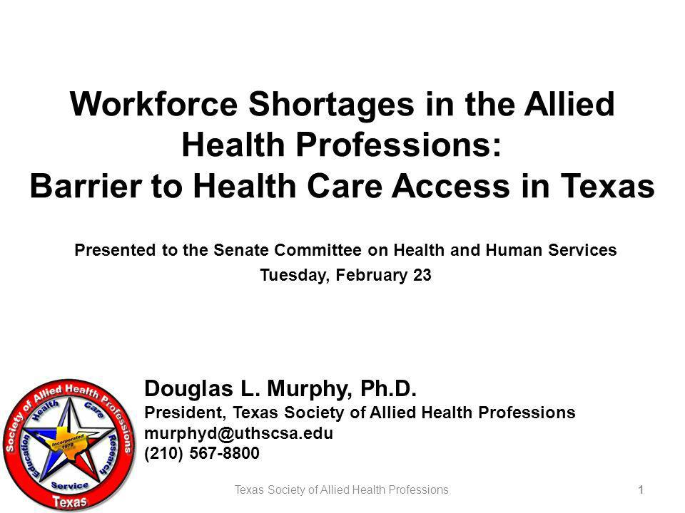 Workforce Shortages in the Allied Health Professions: Barrier to Health Care Access in Texas Presented to the Senate Committee on Health and Human Services Tuesday, February 23 Douglas L.