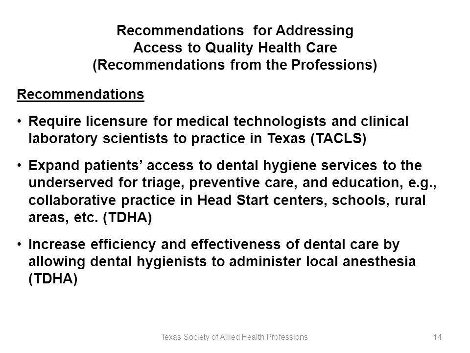 Texas Society of Allied Health Professions14 Recommendations for Addressing Access to Quality Health Care (Recommendations from the Professions) Recommendations Require licensure for medical technologists and clinical laboratory scientists to practice in Texas (TACLS) Expand patients' access to dental hygiene services to the underserved for triage, preventive care, and education, e.g., collaborative practice in Head Start centers, schools, rural areas, etc.