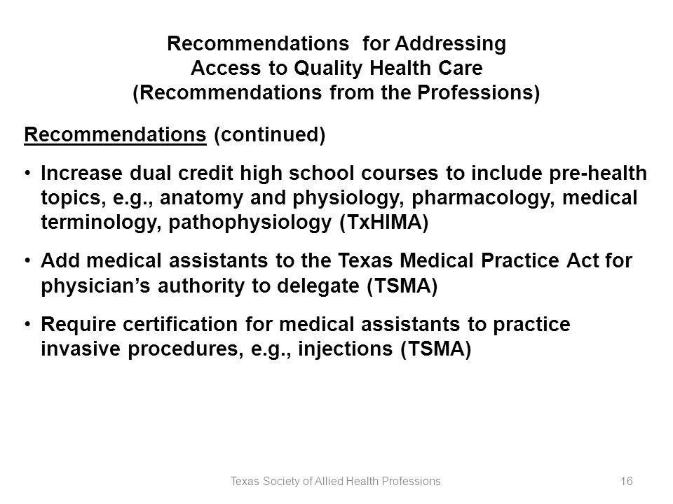 Texas Society of Allied Health Professions16 Recommendations for Addressing Access to Quality Health Care (Recommendations from the Professions) Recommendations (continued) Increase dual credit high school courses to include pre-health topics, e.g., anatomy and physiology, pharmacology, medical terminology, pathophysiology (TxHIMA) Add medical assistants to the Texas Medical Practice Act for physician's authority to delegate (TSMA) Require certification for medical assistants to practice invasive procedures, e.g., injections (TSMA)