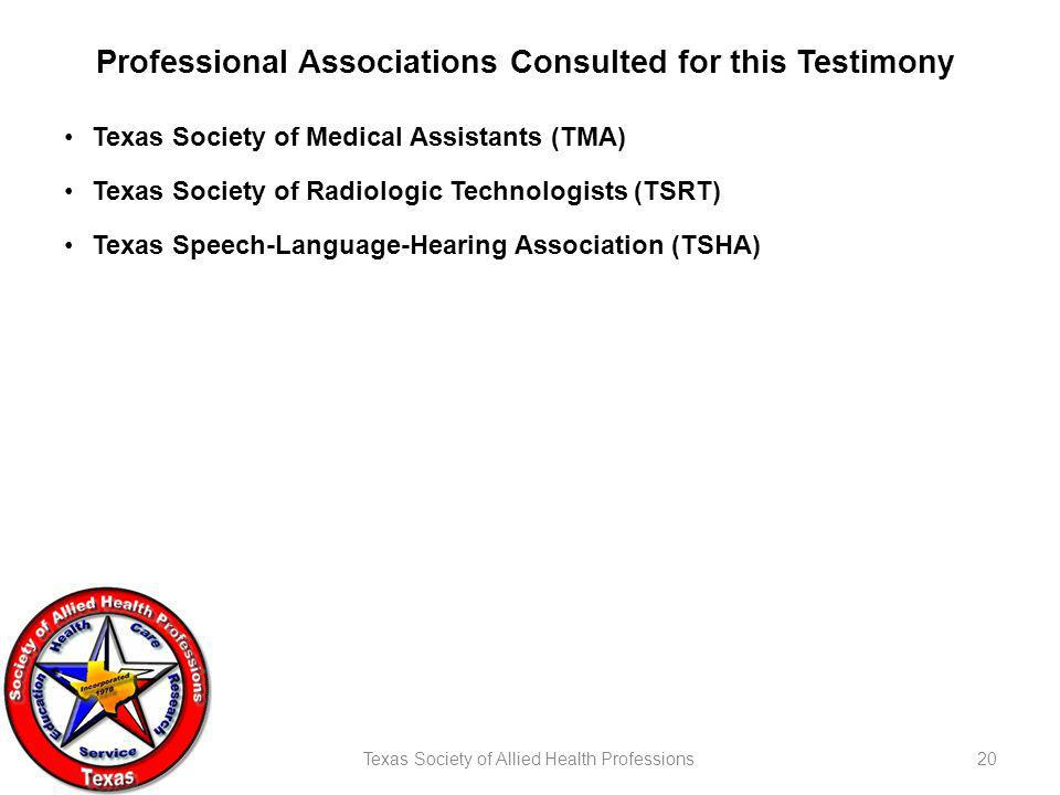 Texas Society of Allied Health Professions20 Professional Associations Consulted for this Testimony Texas Society of Medical Assistants (TMA) Texas Society of Radiologic Technologists (TSRT) Texas Speech-Language-Hearing Association (TSHA)