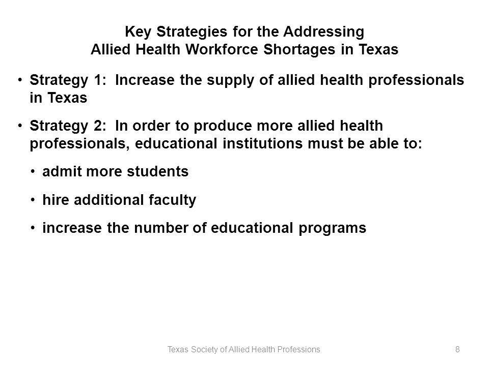 8 Key Strategies for the Addressing Allied Health Workforce Shortages in Texas Strategy 1: Increase the supply of allied health professionals in Texas Strategy 2: In order to produce more allied health professionals, educational institutions must be able to: admit more students hire additional faculty increase the number of educational programs