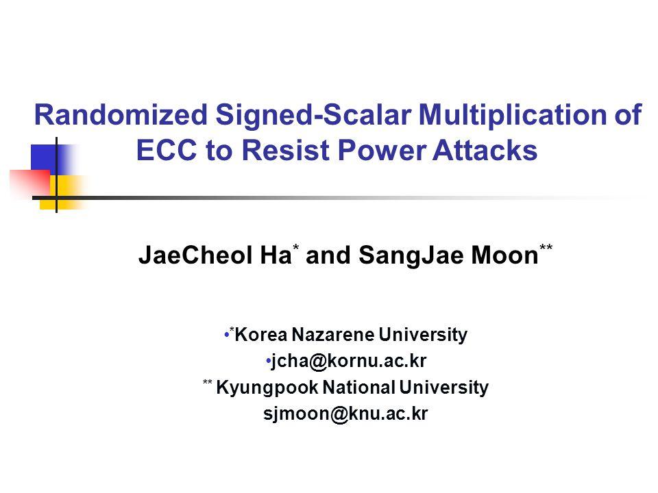 Randomized Signed-Scalar Multiplication of ECC to Resist Power Attacks JaeCheol Ha * and SangJae Moon ** * Korea Nazarene University jcha@kornu.ac.kr ** Kyungpook National University sjmoon@knu.ac.kr