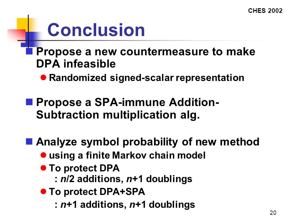 CHES 2002 20 Conclusion Propose a new countermeasure to make DPA infeasible Randomized signed-scalar representation Propose a SPA-immune Addition- Subtraction multiplication alg.