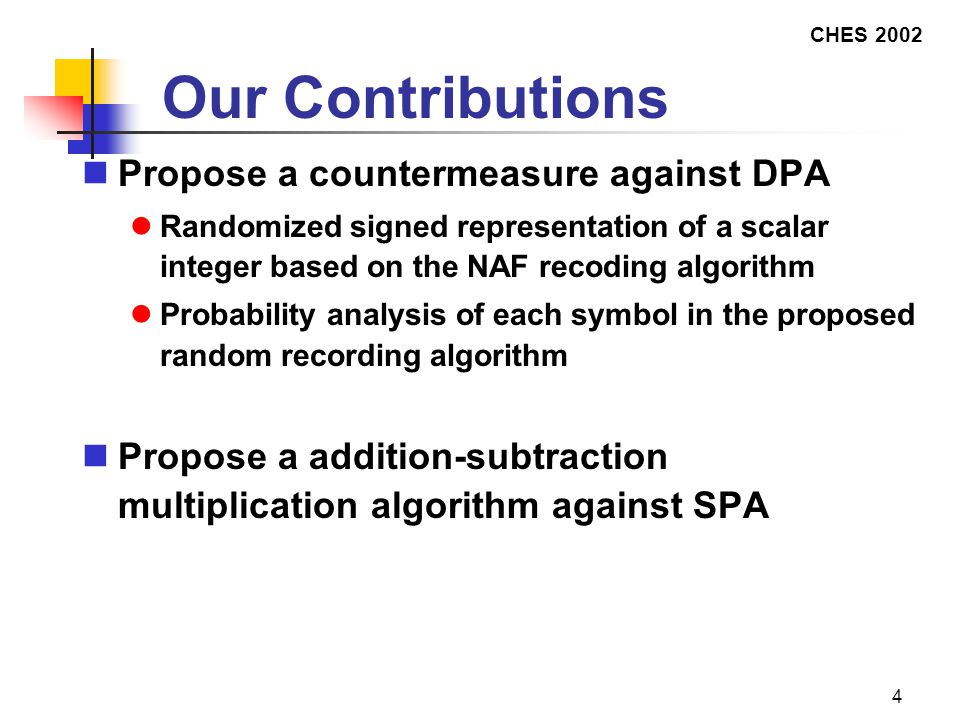 CHES 2002 4 Our Contributions Propose a countermeasure against DPA Randomized signed representation of a scalar integer based on the NAF recoding algorithm Probability analysis of each symbol in the proposed random recording algorithm Propose a addition-subtraction multiplication algorithm against SPA
