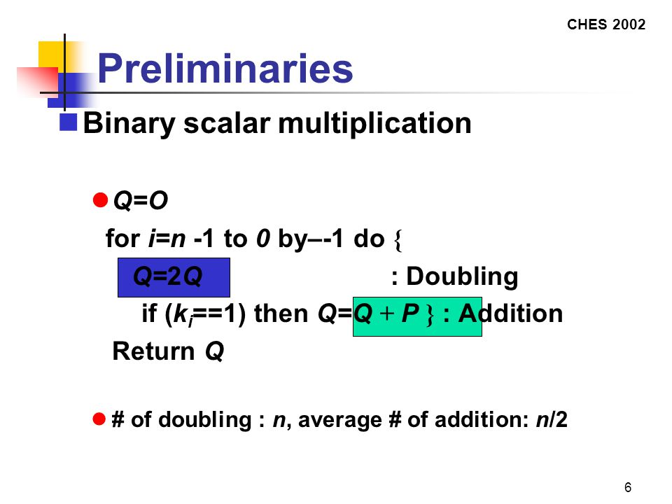 CHES 2002 6 Preliminaries Binary scalar multiplication Q=O for i=n -1 to 0 by–-1 do { Q=2Q : Doubling  if (k i ==1) then Q=Q + P } : Addition  Return Q # of doubling : n, average # of addition: n/2