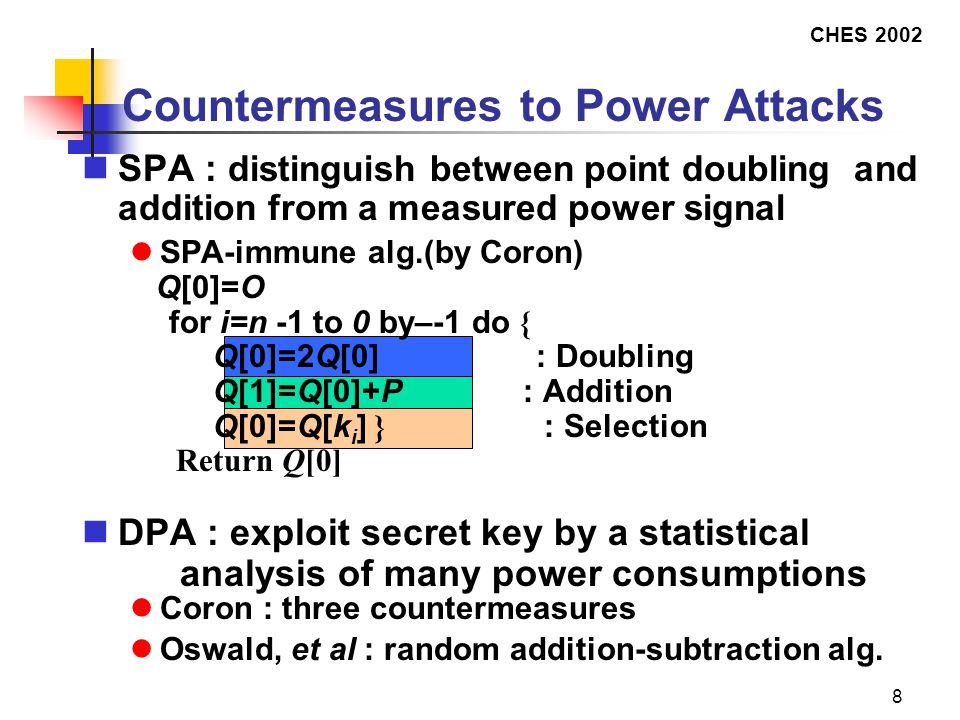 CHES 2002 8 Countermeasures to Power Attacks SPA : distinguish between point doubling and addition from a measured power signal SPA-immune alg.(by Coron) Q[0]=O  for i=n -1 to 0 by–-1 do {  Q[0]=2Q[0] : Doubling  Q[1]=Q[0]+P : Addition  Q[0]=Q[k i ] } : Selection  Return Q[0] DPA : exploit secret key by a statistical analysis of many power consumptions Coron : three countermeasures Oswald, et al : random addition-subtraction alg.