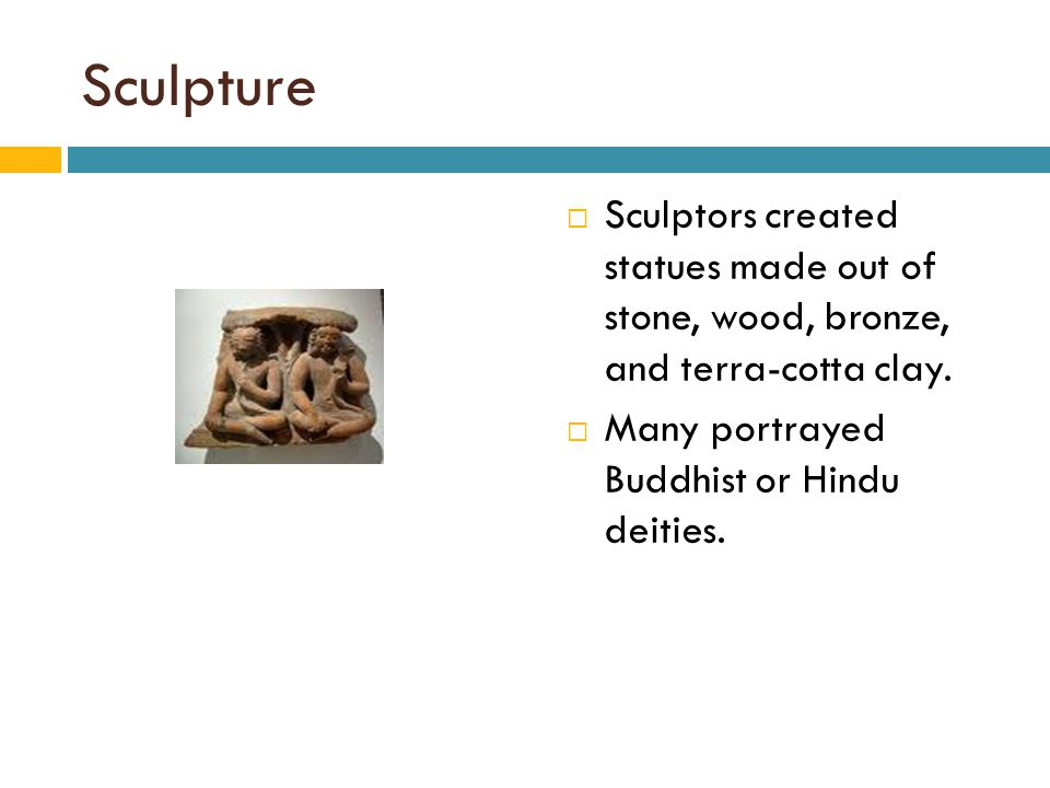 Sculpture  Sculptors created statues made out of stone, wood, bronze, and terra-cotta clay.  Many portrayed Buddhist or Hindu deities.