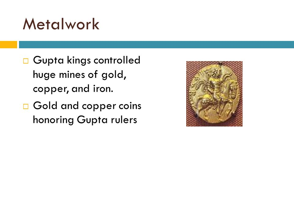 Metalwork  Gupta kings controlled huge mines of gold, copper, and iron.  Gold and copper coins honoring Gupta rulers