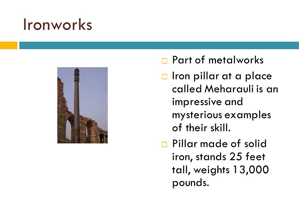 Ironworks  Part of metalworks  Iron pillar at a place called Meharauli is an impressive and mysterious examples of their skill.  Pillar made of sol