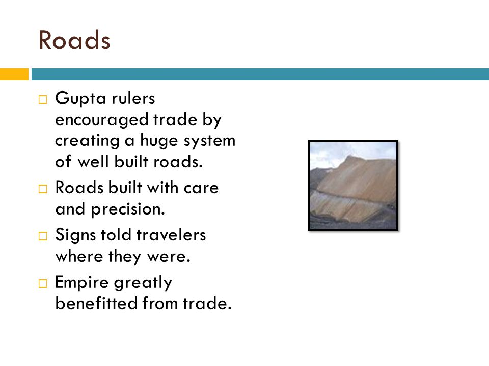 Roads  Gupta rulers encouraged trade by creating a huge system of well built roads.  Roads built with care and precision.  Signs told travelers whe