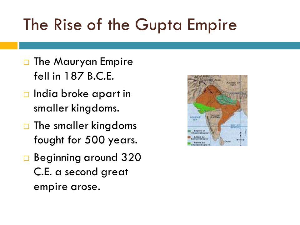 The Rise of the Gupta Empire  The Mauryan Empire fell in 187 B.C.E.  India broke apart in smaller kingdoms.  The smaller kingdoms fought for 500 ye