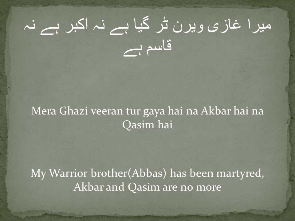میرا غازی ویرن ٹر گیا ہے نہ اکبر ہے نہ قاسم ہے Mera Ghazi veeran tur gaya hai na Akbar hai na Qasim hai My Warrior brother(Abbas) has been martyred, Akbar and Qasim are no more