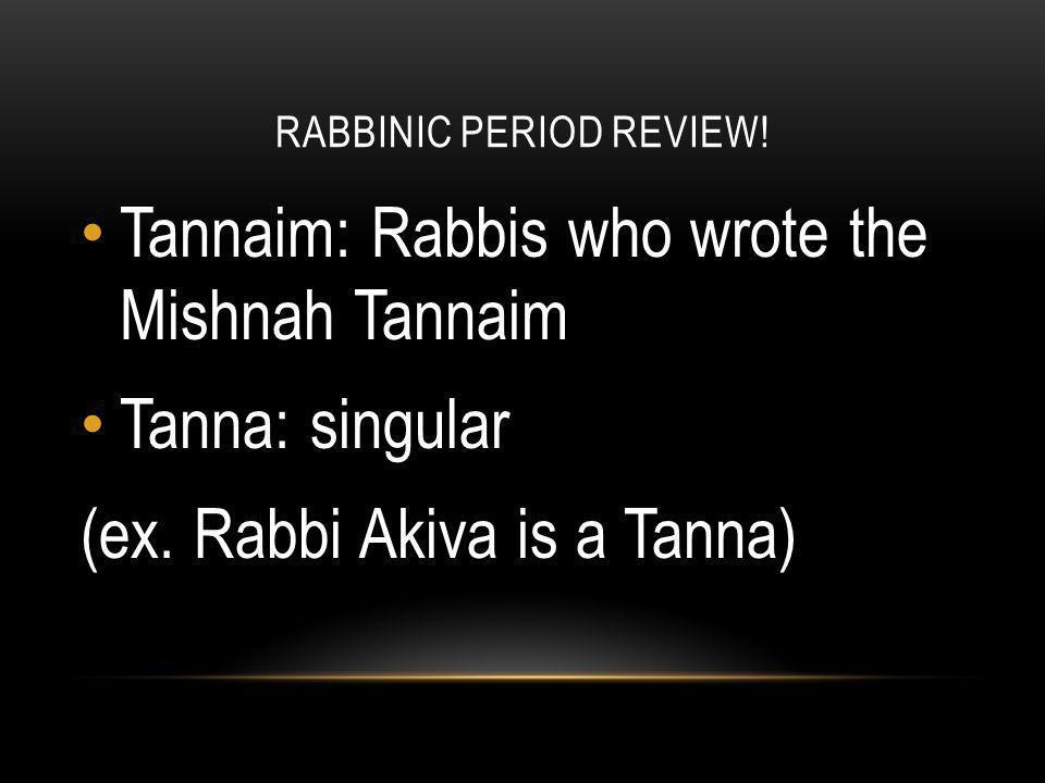 RABBINIC PERIOD REVIEW! Tannaim: Rabbis who wrote the Mishnah Tannaim Tanna: singular (ex. Rabbi Akiva is a Tanna)